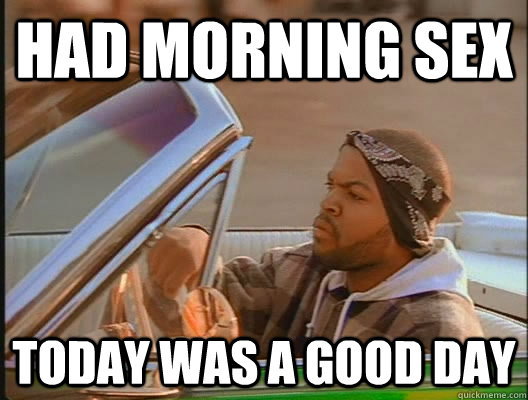 had morning sex today was a good day - today was a good day