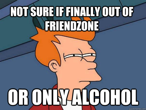 not sure if finally out of friendzone or only alcohol - Futurama Fry