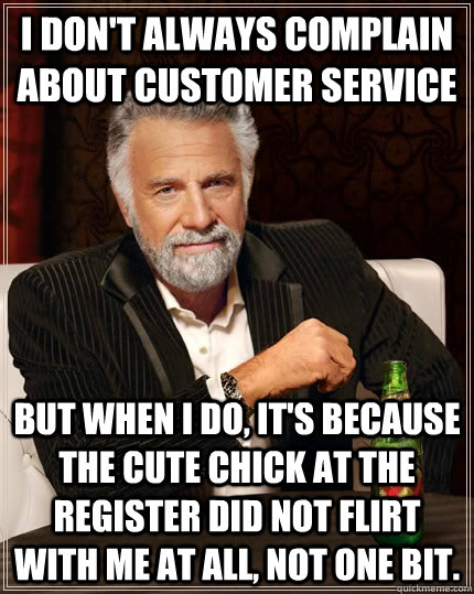 i dont always complain about customer service but when i do - The Most Interesting Man In The World