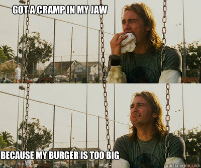 got a cramp in my jaw because my burger is too big - First World Stoner Problems