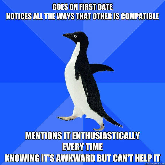 goes on first date notices all the ways that other is compat - Socially Awkward Penguin