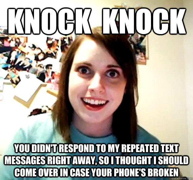 knock knock you didnt respond to my repeated text messages - Overly Attached Girlfriend
