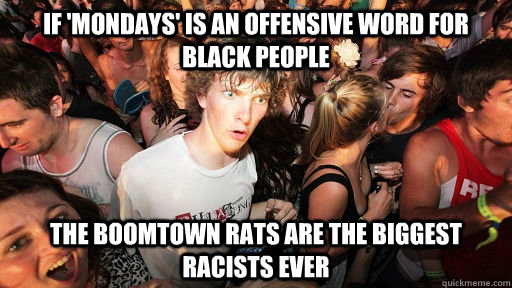 if mondays is an offensive word for black people the boomt - Sudden Clarity Clarence