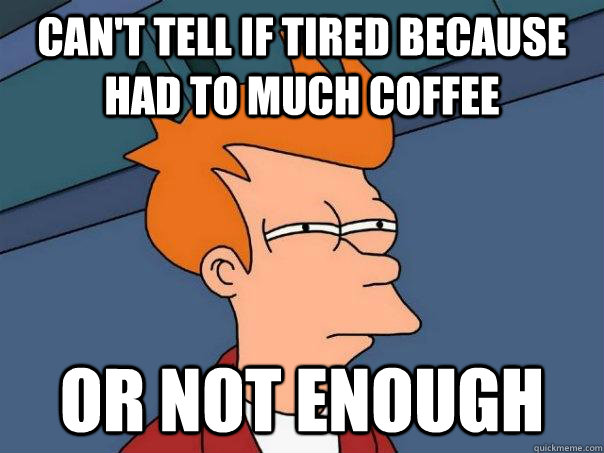 cant tell if tired because had to much coffee or not enoug - Futurama Fry