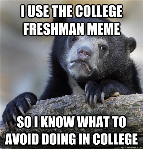 i use the college freshman meme so i know what to avoid doin - Confession Bear