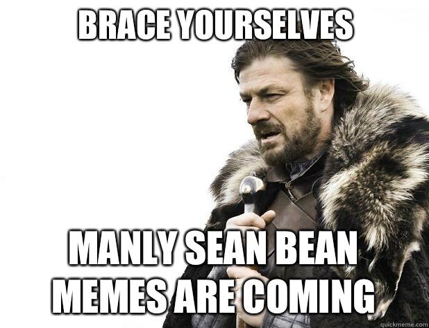 brace yourselves Manly Sean Bean Memes are coming - Brace Yourself