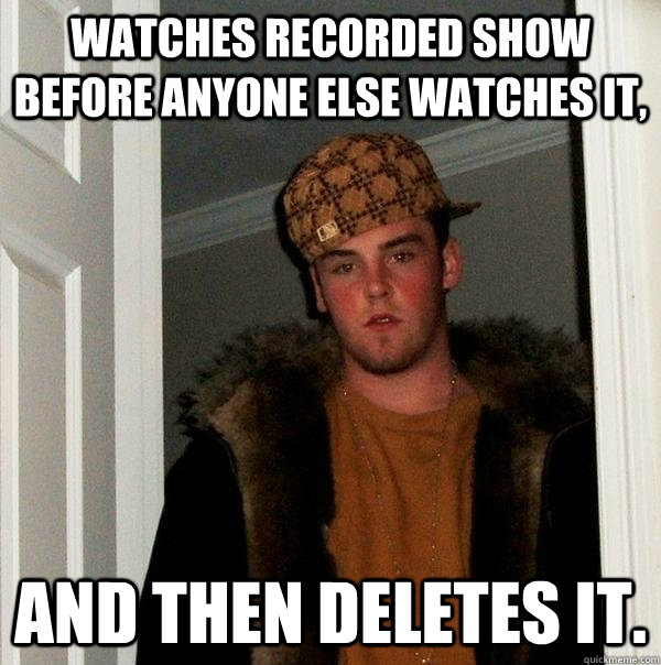 watches recorded show before anyone else watches it and the - Scumbag Steve