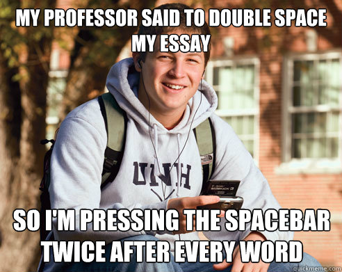 my professor said to double space my essay so im pressing t - College Freshman