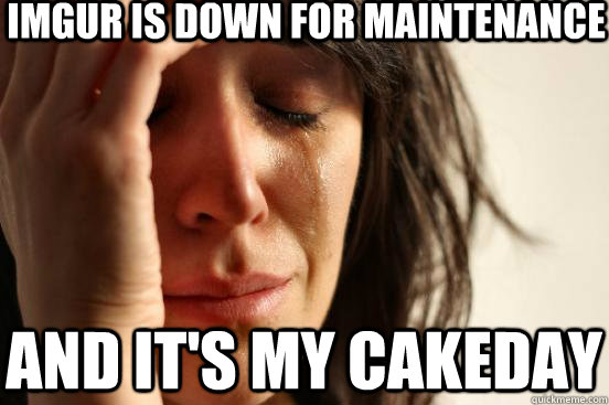 imgur is down for maintenance and its my cakeday - First World Problems