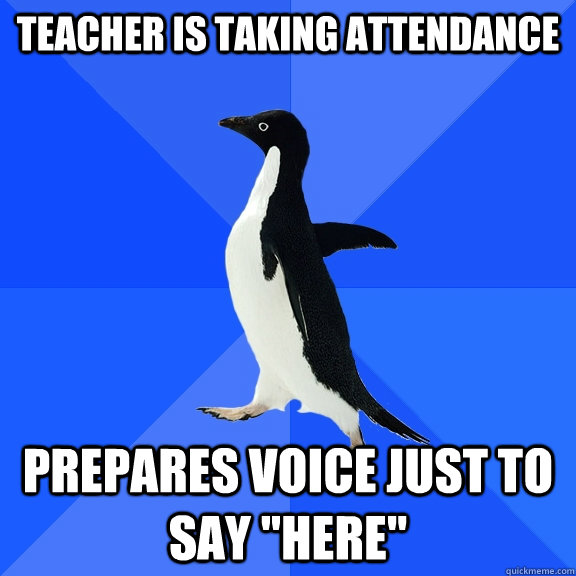 teacher is taking attendance prepares voice just to say he - Socially Awkward Penguin