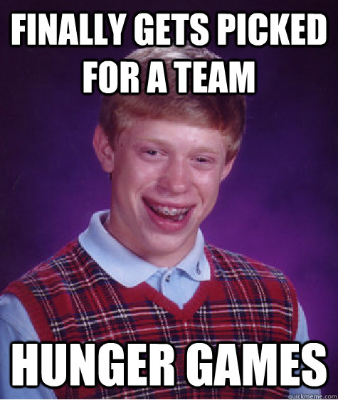 finally gets picked for a team hunger games - Bad Luck Brian