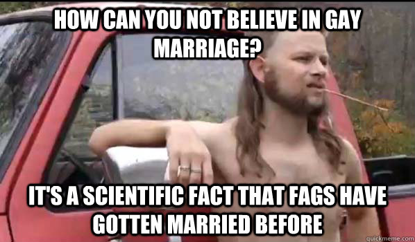 how can you not believe in gay marriage its a scientific f - Almost Politically Correct Redneck