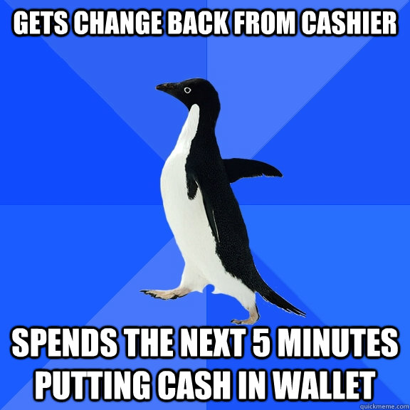 gets change back from cashier spends the next 5 minutes putt - Socially Awkward Penguin