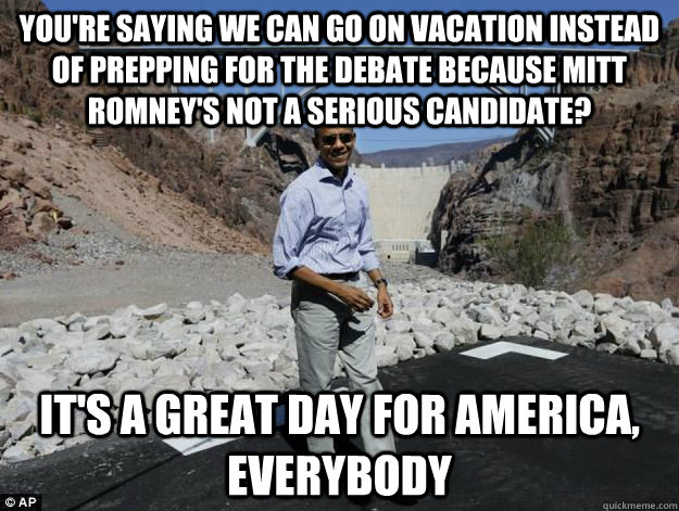 youre saying we can go on vacation instead of prepping for  - Delusionally Optimistic Obama