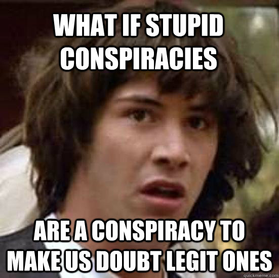 what if stupid conspiracies are a conspiracy to make us doub - conspiracy keanu