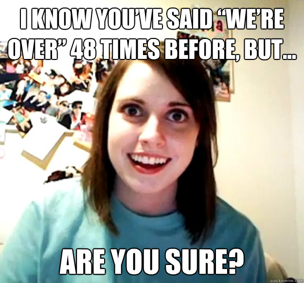 i know youve said were over 48 times before but are yo - Overly Attached Girlfriend