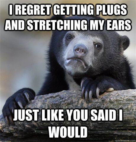 i regret getting plugs and stretching my ears just like you  - Confession Bear