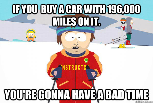 if you buy a car with 196000 miles on it youre gonna ha - Super Cool Ski Instructor