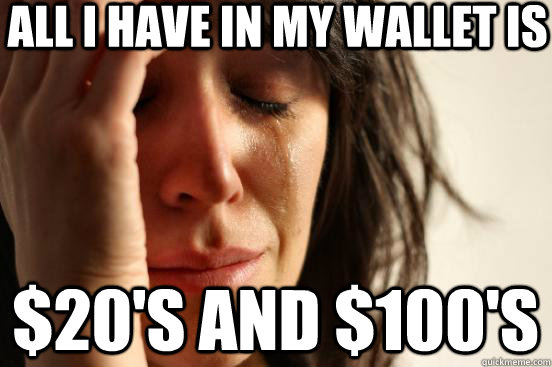 all i have in my wallet is 20s and 100s - First World Problems