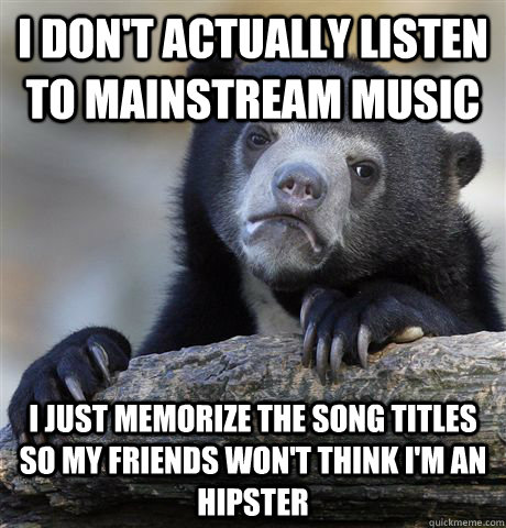 i dont actually listen to mainstream music i just memorize  - Confession Bear