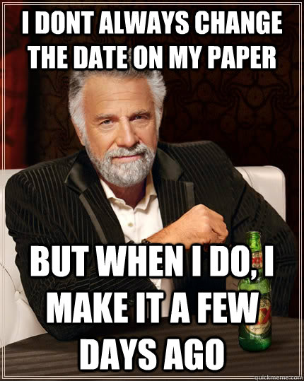i dont always change the date on my paper but when i do i m - The Most Interesting Man In The World