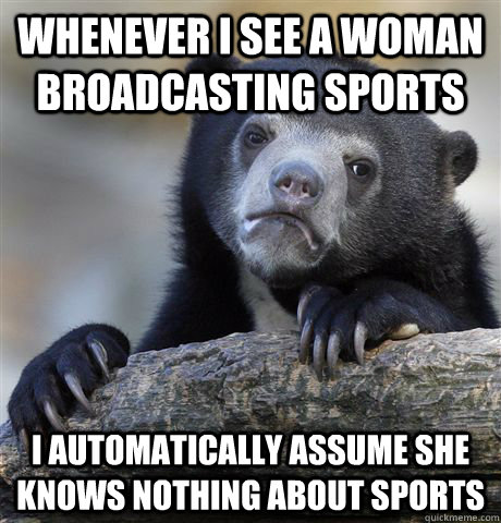 whenever i see a woman broadcasting sports i automatically a - Confession Bear