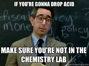 if youre gonna drop acid make sure youre not in the chemis - Boring professor