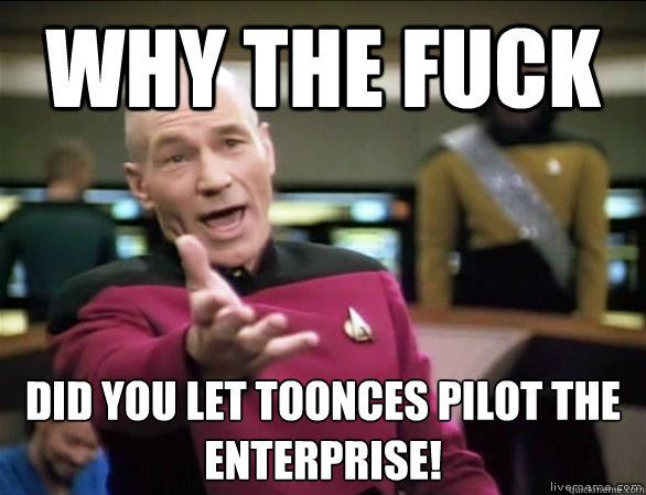 why the fuck did you let toonces pilot the enterprise - Annoyed Picard HD