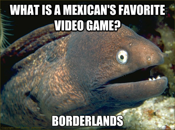 what is a mexicans favorite video game borderlands - Bad Joke Eel
