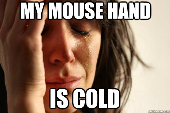 my mouse hand is cold - First World Problems