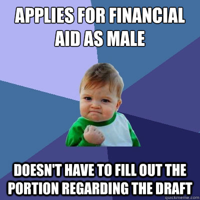 applies for financial aid as male doesnt have to fill out t - Success Kid
