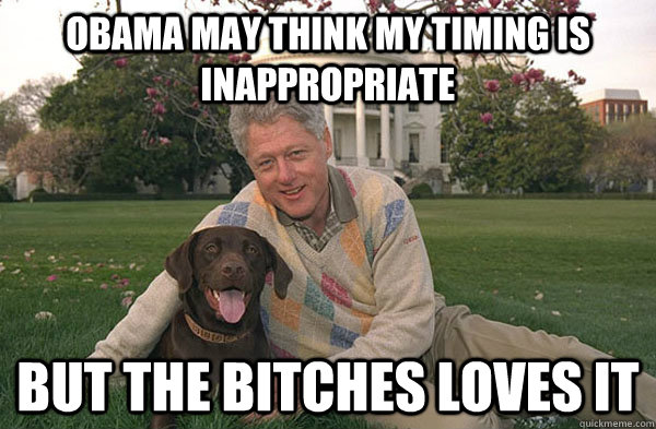 obama may think my timing is inappropriate but the bitches l - Clintons Bitch