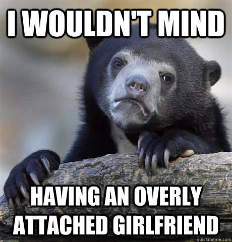 i wouldnt mind having an overly attached girlfriend - Confession Bear