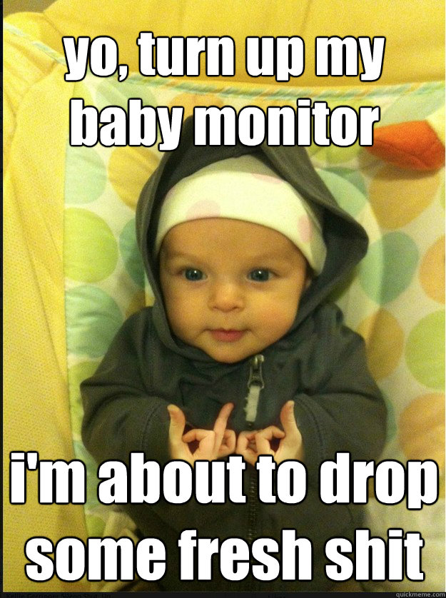 yo turn up my baby monitor im about to drop some fresh shi - Gangsta baby