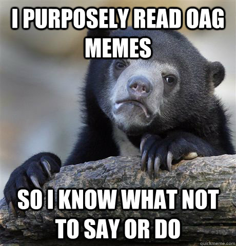 i purposely read oag memes so i know what not to say or do - Confession Bear