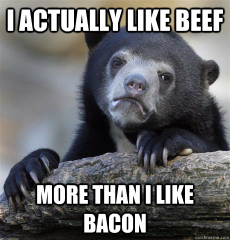 i actually like beef more than i like bacon - Confession Bear