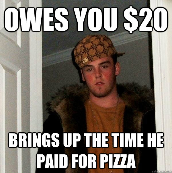 owes you 20 brings up the time he paid for pizza - Scumbag Steve