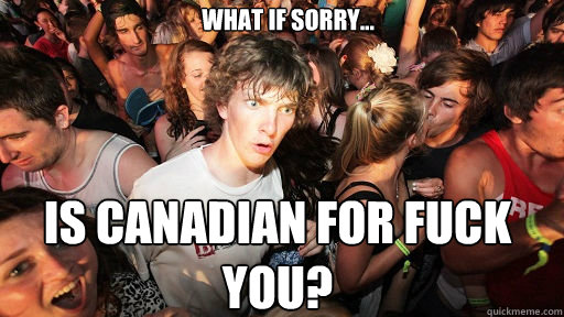 what if sorry is canadian for fuck you - Sudden Clarity Clarence
