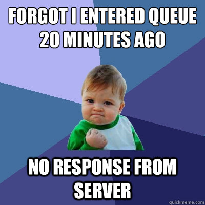 forgot i entered queue 20 minutes ago no response from serve - Success Kid
