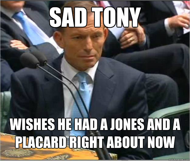 sad tony wishes he had a jones and a placard right about now -