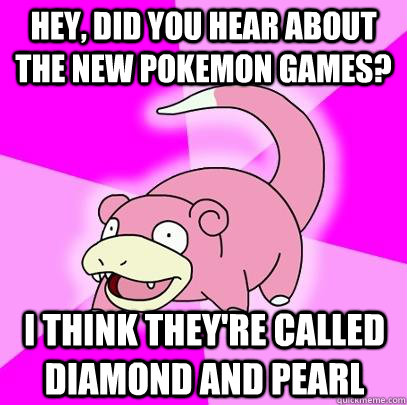 hey did you hear about the new pokemon games i think they - Slowpoke