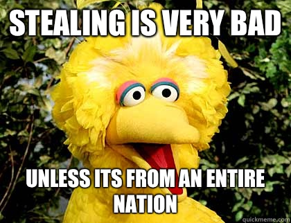 Stealing is very bad Unless its from an entire nation - big bird