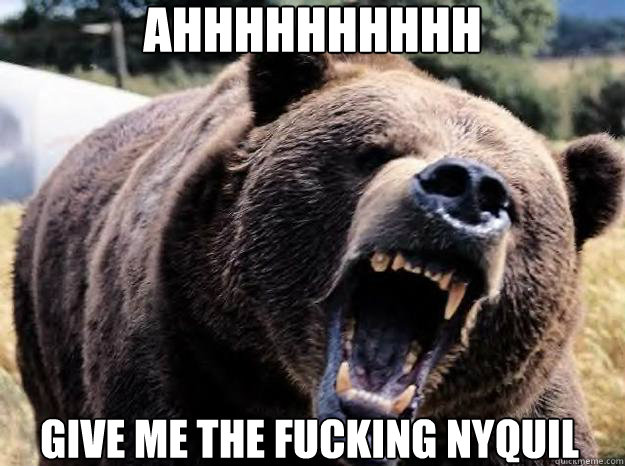 ahhhhhhhhhh give me the fucking nyquil - ANGRY BEAR