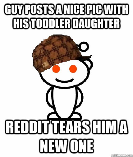 guy posts a nice pic with his toddler daughter reddit tears  - Scumbag Reddit