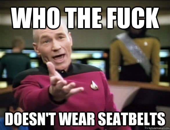 who the fuck doesnt wear seatbelts - Annoyed Picard HD