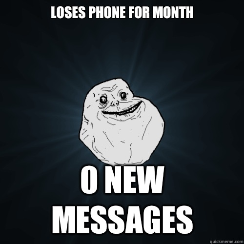 Loses phone for month 0 New Messages - Forever Alone