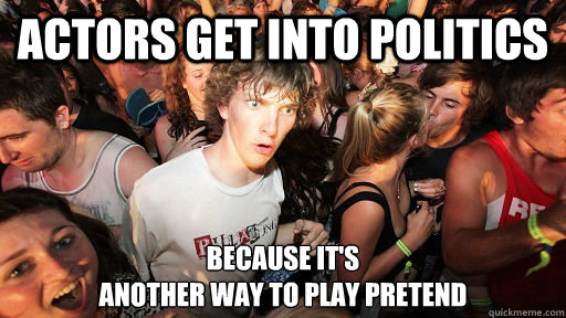 actors get into politics because its another way to play p - Sudden Clarity Clarence