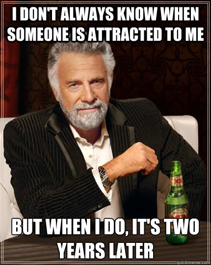 i dont always know when someone is attracted to me but when - The Most Interesting Man In The World