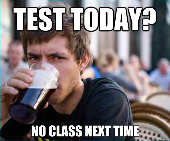 test today no class next time  - Lazy College Senior