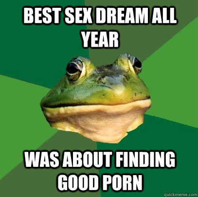 best sex dream all year was about finding good porn - Foul Bachelor Frog